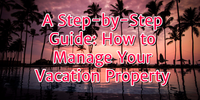 A Step-by-Step Guide- How to Manage Your Vacation Property