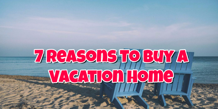 7 Reasons To Buy A Vacation Home