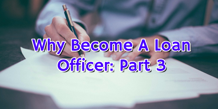 Why Become A Loan Officer- Part 3