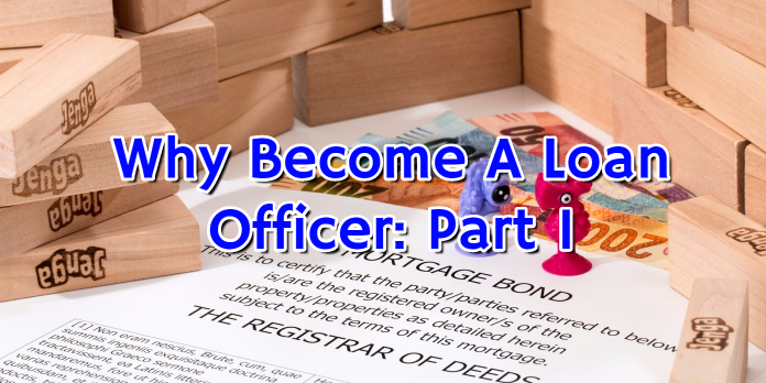Why Become A Loan Officer- Part 1