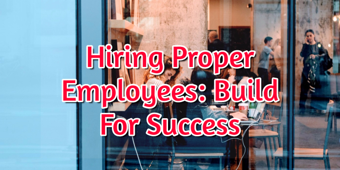 Hiring Proper Employees- Build For Success